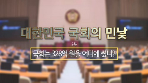 [국회개혁]대한민국 국회의 민낯 : 2부 국회는 328억 원을 어디에 썼나?